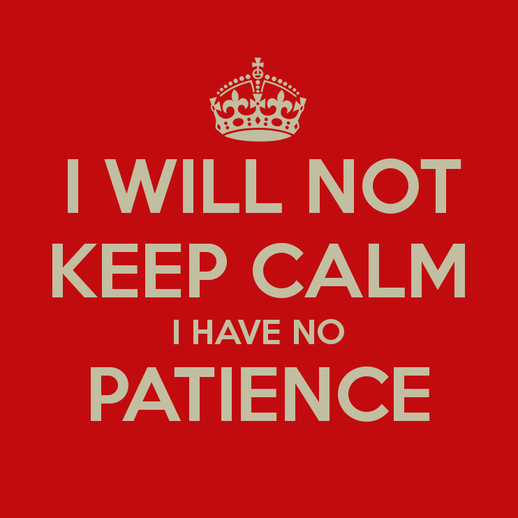 I will not keep calm. I have no patience.